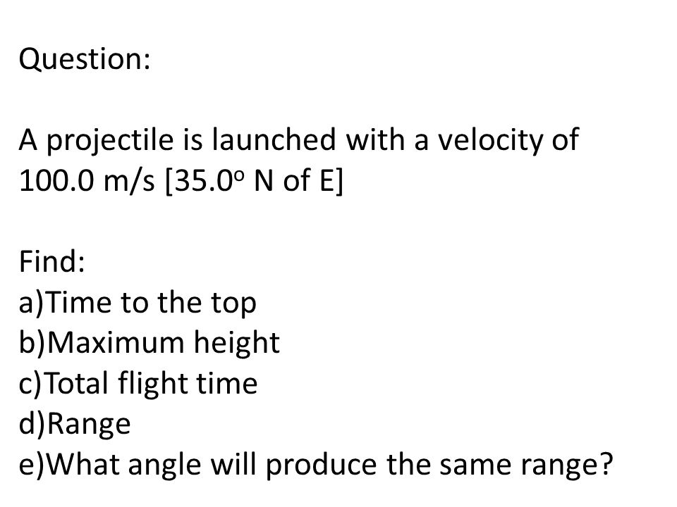 Question: A projectile is launched with a velocity of 100.0 m/s [35.0o N of E] Find: Time to the top.